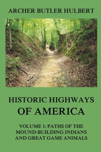 Historic Highways of America: Volume 1: Paths of the Mound-Building Indians and Great Game Animals pdf epub
