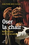 Oser la chair par Jean-Pierre Brice Olivier