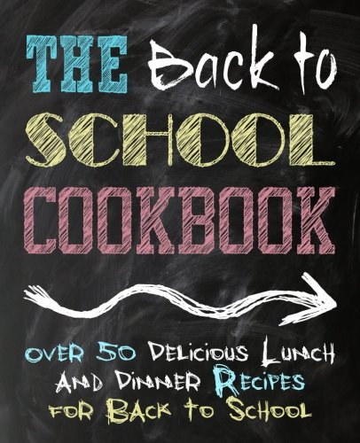 The Back to School Cookbook: Over 50 Delicious Lunch and Dinner Recipes for Back to School