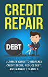Credit Repair: The Ultimate Guide to Increase Your Credit Score, Decrease Your Debt, and Manage Your Finances (Credit Score, FICO Score, Remove Negative Items,)