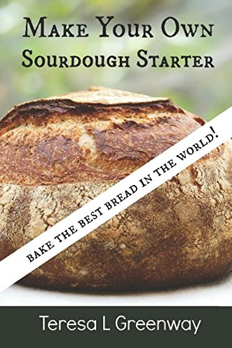 Make Your Own Sourdough Starter: Capture and Harness the Wild Yeast by Teresa L Greenway