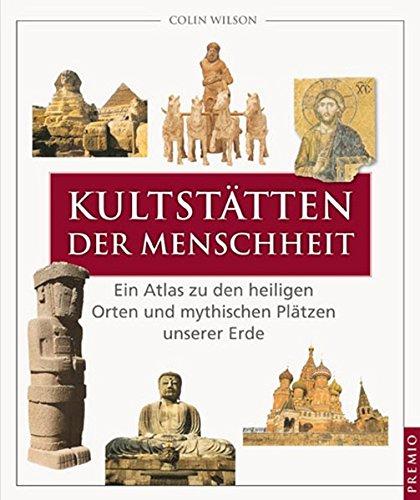 Kultstätten der Menschheit: Ein Atlas zu den heiligen Orten und mystischen Plätzen unserer Erde