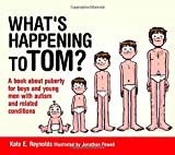 What's Happening to Tom? : A Book about Puberty for Boys and Young Men with Autism and Related Conditions, Reynolds, Kate E., 1849055238