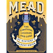 Mead: The Libations, Legends, and Lore of History's Oldest Drink