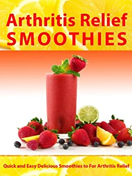 Arthritis Relief Smoothies --- Quick and Easy Delicious Smoothies for Arthritis Relief (Arthritis Diet) (Arthritis Relief Series Book 3) by [Virtue, Julie]