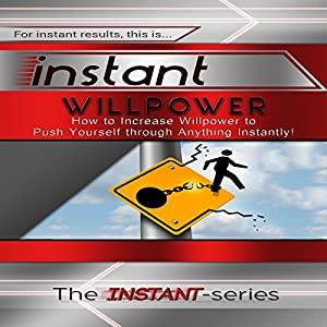 Instant Willpower: How to Increase Willpower to Push Yourself Through Anything Instantly! Audiobook