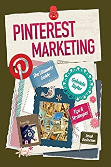 PINTEREST MARKETING: The Ultimate Guide (Give Your Marketing a Digital Edge Series) by [Taylor, Gabriela]