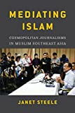 Mediating Islam: Cosmopolitan Journalisms in Muslim Southeast Asia (Critical Dialogues in Southeast Asian Studies)