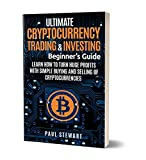 Ultimate Cryptocurrency Trading & Investors Beginners Guide: Learn How to Turn Huge Profits with Simple Buying and Selling of Cryptocurrencies (Book on Bitcoin, Blockchain, Making Money with Cryptos)