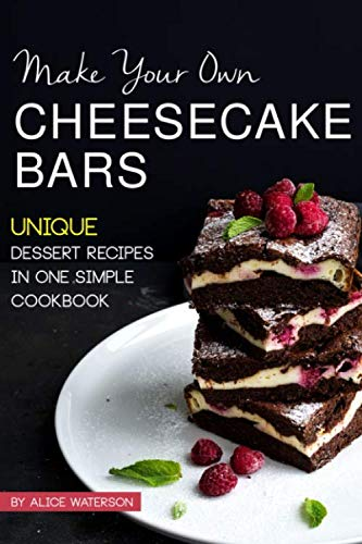 Make Your Own Cheesecake Bars: Unique Dessert Recipes in One Simple Cookbook