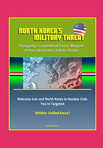 North Korea's Military Threat: Pyongyang's Conventional Forces, Weapons of Mass Destruction, Ballistic Missiles; Welcome Iran and North Korea to Nuclear Club: You're Targeted; Whither Unified Korea?