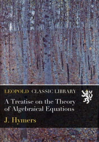 Equations Algebraical - A Treatise on the Theory of Algebraical Equations