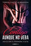Contigo Aunque No Deba.: Adicción a primera vista (Libro 1) (Spanish Edition)
