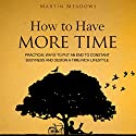 How to Have More Time: Practical Ways to Put an End to Constant Busyness and Design a Time-Rich Lifestyle Hörbuch von Martin Meadows Gesprochen von: John Gagnepain