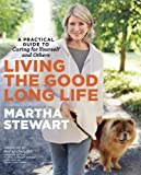 Living the Good Long Life: A Practical Guide to Caring for Yourself and Others by Martha Stewart (April 23 2013)