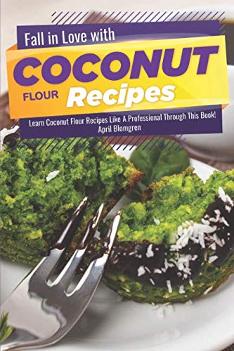 Fall in Love with Coconut Flour Recipes: Learn Coconut Flour Recipes Like A Professional Through This Book! by April Blomgren