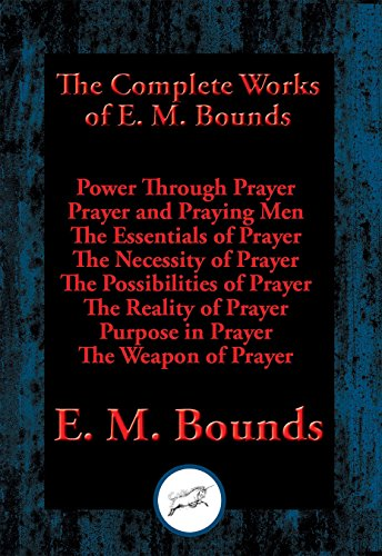 The Complete Works of E. M. Bounds: Power Through Prayer, Prayer and Praying Men, The Essentials of Prayer, The Necessity of Prayer, The Possibilities ... Purpose in Prayer, The Weapon (Complete Weapons)