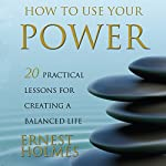 How to Use Your Power: 20 Practical Lessons for Creating a Balanced Life | Ernest Holmes,Randall Friesen - editor