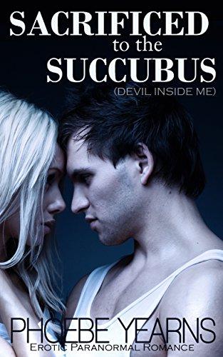 Sacrificed to the Succubus: Erotic Paranormal Romance (Devil Inside Me) (Girls of Sigma Eta Xi Book 1)
