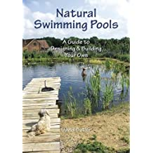 Natural Swimming Pools: A Guide to Designing & Building Your Own