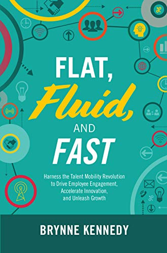 Flat, Fluid, and Fast: Harness the Talent Mobility Revolution to Drive Employee Engagement, Accelerate Innovation, and Unleash Growth (Mobility Talent)
