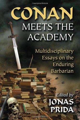 Conan Meets the Academy: Multidisciplinary Essays on the Enduring Barbarian