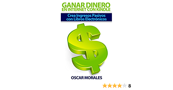 Como Ganar Dinero En Internet Con Kindle Crea Ingresos Pasivos Con Libros Electrónicos Spanish Edition Ebook Morales Oscar Kindle Store