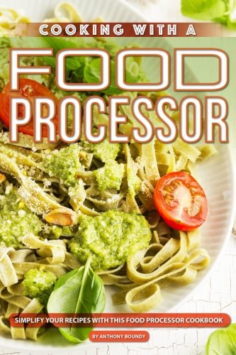 Cooking with A Food Processor: Simplify Your Recipes with This Food Processor Cookbook by Anthony Boundy