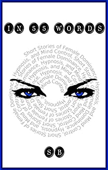 In 55 Words: Short Stories of Female Dominance, Hypnosis, and Mind Control by [B., S.]