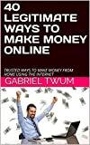 40 LEGITIMATE WAYS TO MAKE MONEY ONLINE: TRUSTED WAYS TO MAKE MONEY FROM HOME USING THE INTERNET (E-COMMERCE Book 1)