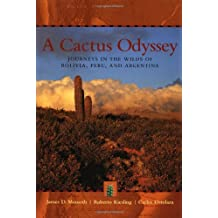 A Cactus Odyssey: Journeys in the Wilds Of Bolivia, Peru, and Argentina