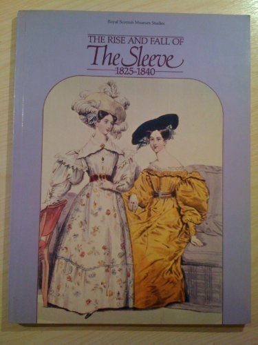 The Rise and Fall of the Sleeve, 1825 to 1840: A Catalogue of the Costume and Accessories in the Charles Stewart and Royal Scottish Museum Collections