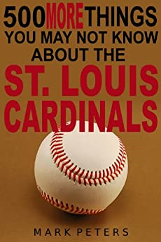 500 More Things You May Not Know About The St. Louis Cardinals by [Peters, Mark]