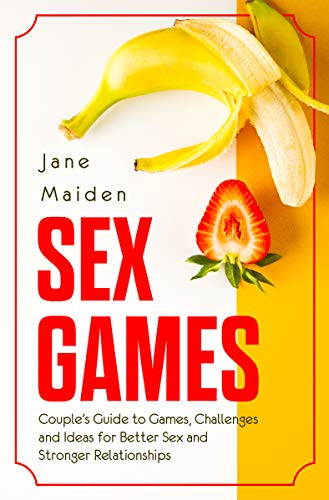Sex Games: Couple's Guide to Games, Challenges and Ideas for Better Sex and Stronger Relationships