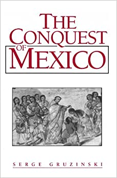 Book The Conquest of Mexico: The Incorporation of Indian Societies into the Western World, 16Th-18th Centuries