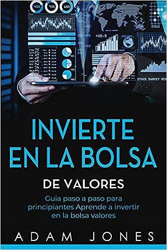 Invierte En La Bolsa De Valores Guia Paso A Paso Para Principiantes Aprende A Invertir En La Bolsa Valores Libro En Español Stock Market Investing Spanish Book Version Spanish Edition Jones Adam 9781099223297