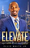 ELEVATE: How To Level Up Every Area Of Your Life