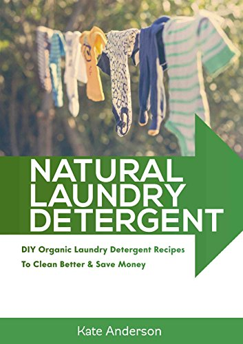 Natural Laundry Detergent: DIY Organic Laundry Detergent Recipes To Clean Better & Save Money by [Anderson, Kate]