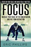img - for Focus: Increase Your Focus, Better Concentration And Free From Distraction   Focus On Your Goals And What Really Matters (Enhancer to Focus Your Mind, Energy, Power, Attention Fast Now) book / textbook / text book
