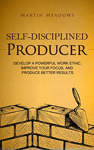 Self-Disciplined Producer: Develop a Powerful Work Ethic, Improve Your Focus, and Produce Better Results cover