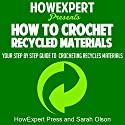 How to Crochet Recycled Materials: Your Step-by-Step Guide to Crocheting Recycled Materials Audiobook by  HowExpert Press, Sarah Olson Narrated by Kelly McGee