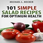 Salads: 101 Simple Salad Recipes for Optimum Health | Michael L. Becker