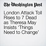 London Attack Toll Rises to 7 Dead as Theresa May Insists 'Things Need to Change' | Griff Witte,Karla Adam,Rick Noack