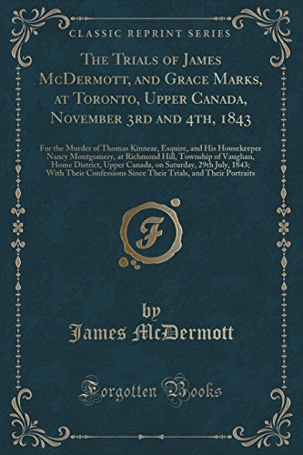 The Trials of James McDermott, and Grace Marks, at Toronto, Upper Canada, November 3rd and 4th, 1843: For the Murder of Thomas Kinnear, Esquire, and ... of Vaughan, Home District, - Canada Esquire