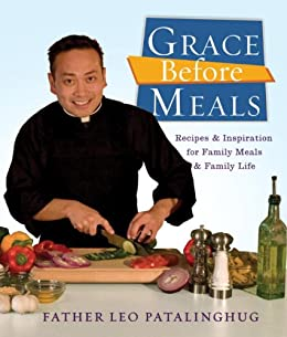 Grace Before Meals: Recipes and Inspiration for Family Meals and Family Life by [Patalinghug, Leo]