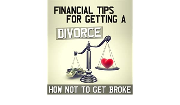 Financial Tips for Getting a Divorce: How Not to Go Broke