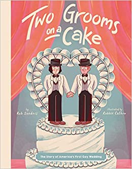 Two Grooms on a Cake: The Story of America's First Gay Wedding: Sanders,  Rob, Cathro, Robbie: 9781499809565: Amazon.com: Books
