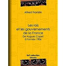 Les rois et les gouvernements de la France: De Hugues Capet à l'année 1906 (French Edition)