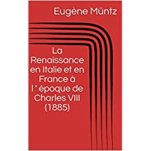 La Renaissance en Italie et en France à l ' époque de Charles VIII (1885) (French Edition)
