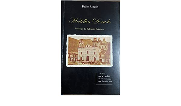 Medellín Dorado: Un libro que se escribió en un momento que duró 60 años eBook: Fabio Rincón, Marcela Rincón: Amazon.es: Tienda Kindle
